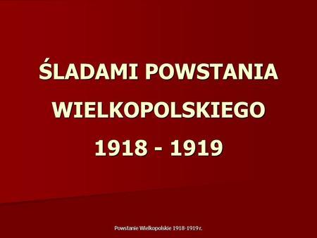 Powstanie Wielkopolskie 1918-1919 r. ŚLADAMI POWSTANIA WIELKOPOLSKIEGO 1918 - 1919.