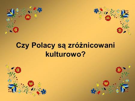 Czy Polacy są zróżnicowani kulturowo?. Zróżnicowanie kulturowe Przed II wojną światową Polska była państwem wielonarodowościowym, 36% obywateli stanowili.