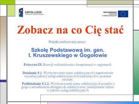 Zobacz na co Cię stać Projekt realizowany przez : Szkołę Podstawową im. gen. I. Kruszewskiego w Gogołowie Priorytet IX Rozwój wykształcenia i kompetencji.