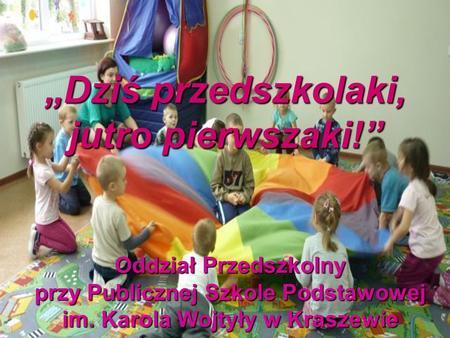 Dziś przedszkolaki, jutro pierwszaki! Oddział Przedszkolny przy Publicznej Szkole Podstawowej im. Karola Wojtyły w Kraszewie.