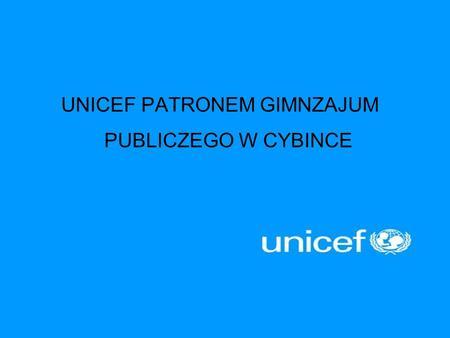 UNICEF PATRONEM GIMNZAJUM PUBLICZEGO W CYBINCE. UNICEF to organizacja humanitarna i rozwojowa działająca na rzecz dzieci. Od ratujących życie szczepień,