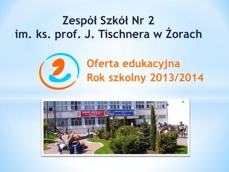 Oferta edukacyjna Rok szkolny 2013/2014 Zespół Szkół Nr 2 im. ks. prof. J. Tischnera w Żorach.