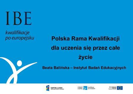 Polska Rama Kwalifikacji dla uczenia się przez całe życie Beata Balińska – Instytut Badań Edukacyjnych.