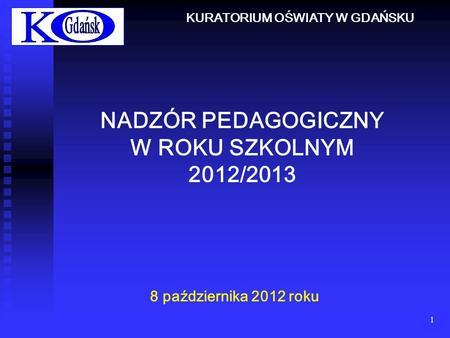 1 NADZÓR PEDAGOGICZNY W ROKU SZKOLNYM 2012/2013 8 października 2012 roku KURATORIUM OŚWIATY W GDAŃSKU.
