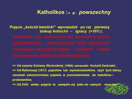 Katholikos : z gr. powszechny Pojęcie kościół katolicki wprowadził po raz pierwszy biskup Antiochii – Ignacy (+107r.). oznaczało ono powszechność Kościoła.