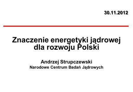 30.11.2012 Znaczenie energetyki jądrowej dla rozwoju Polski Andrzej Strupczewski Narodowe Centrum Badań Jądrowych.