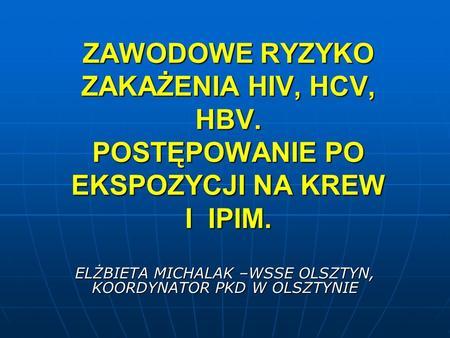 ZAWODOWE RYZYKO ZAKAŻENIA HIV, HCV, HBV. POSTĘPOWANIE PO EKSPOZYCJI NA KREW I IPIM. ELŻBIETA MICHALAK –WSSE OLSZTYN, KOORDYNATOR PKD W OLSZTYNIE.
