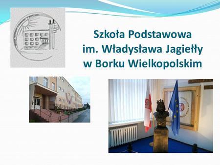 Szkoła Podstawowa im. Władysława Jagiełły w Borku Wielkopolskim.