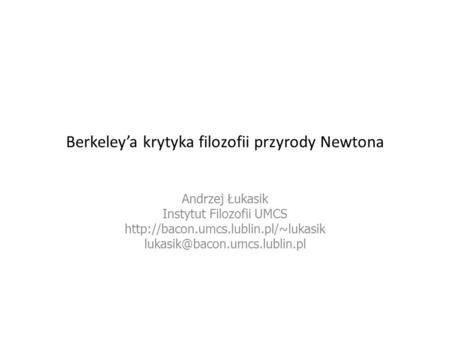 Berkeleya krytyka filozofii przyrody Newtona Andrzej Łukasik Instytut Filozofii UMCS http://bacon.umcs.lublin.pl/~lukasik lukasik@bacon.umcs.lublin.pl.