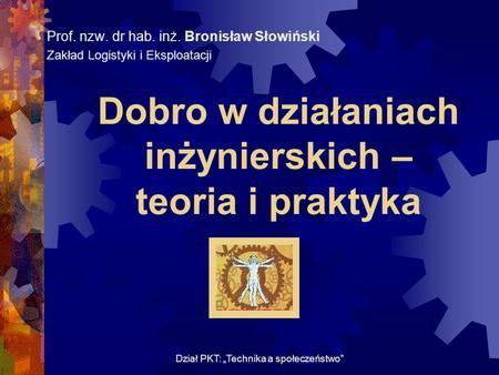 Dobro w działaniach inżynierskich – teoria i praktyka Prof. nzw. dr hab. inż. Bronisław Słowiński Zakład Logistyki i Eksploatacji Dział PKT: Technika a.