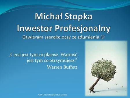 Cena jest tym co płacisz. Wartość jest tym co otrzymujesz. Warren Buffett ABA Consulting Michał Stopka1.