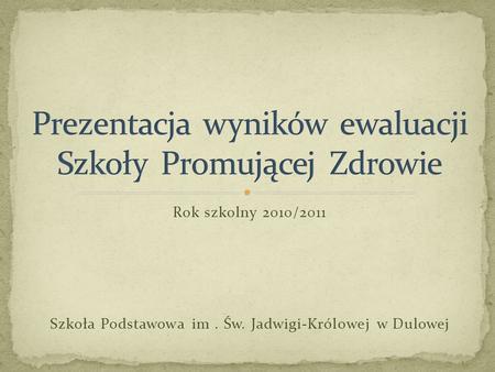 Rok szkolny 2010/2011 Szkoła Podstawowa im. Św. Jadwigi-Królowej w Dulowej.