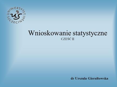 Wnioskowanie statystyczne CZEŚĆ II dr Urszula Gierałtowska.