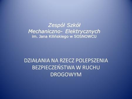 Zespół Szkół Mechaniczno- Elektrycznych im. Jana Kilińskiego w SOSNOWCU DZIAŁANIA NA RZECZ POLEPSZENIA BEZPIECZEŃSTWA W RUCHU DROGOWYM.