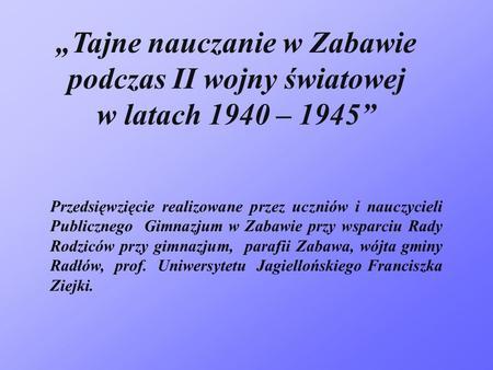 Tajne nauczanie w Zabawie podczas II wojny światowej w latach 1940 – 1945 Przedsięwzięcie realizowane przez uczniów i nauczycieli Publicznego Gimnazjum.