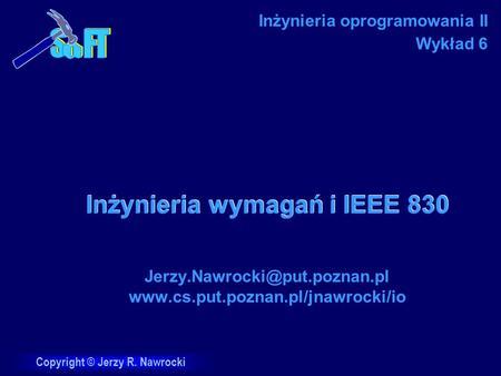 Copyright © Jerzy R. Nawrocki Inżynieria wymagań i IEEE 830 Jerzy.Nawrocki@put.poznan.pl www.cs.put.poznan.pl/jnawrocki/io Inżynieria oprogramowania II.