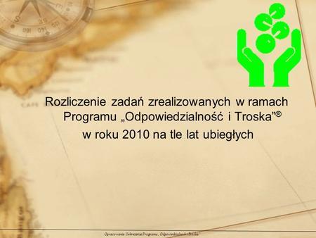 Rozliczenie zadań zrealizowanych w ramach Programu Odpowiedzialność i Troska ® w roku 2010 na tle lat ubiegłych Opracowanie: Sekretariat Programu Odpowiedzialność