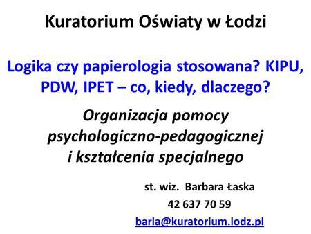 Kuratorium Oświaty w Łodzi Logika czy papierologia stosowana? KIPU, PDW, IPET – co, kiedy, dlaczego? Organizacja pomocy psychologiczno-pedagogicznej i.