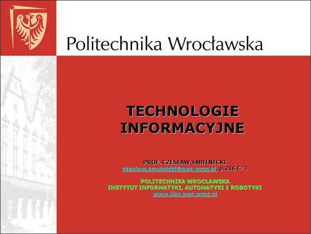 TECHNOLOGIE INFORMACYJNE PROF. CZESŁAW SMUTNICKI p.216 C-3 POLITECHNIKA.