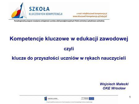 1 Kompetencje kluczowe w edukacji zawodowej czyli klucze do przyszłości uczniów w rękach nauczycieli Wojciech Małecki OKE Wrocław.