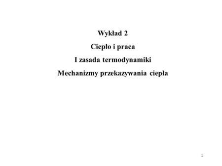 1 Wykład 2 Ciepło i praca I zasada termodynamiki Mechanizmy przekazywania ciepła.