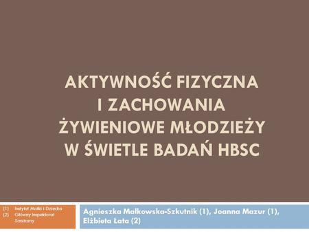 AKTYWNOŚĆ FIZYCZNA I ZACHOWANIA ŻYWIENIOWE MŁODZIEŻY W ŚWIETLE BADAŃ HBSC Agnieszka Małkowska-Szkutnik (1), Joanna Mazur (1), Elżbieta Łata (2) (1)Instytut.