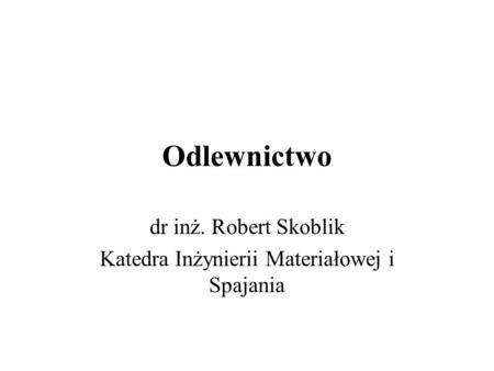 Odlewnictwo dr inż. Robert Skoblik Katedra Inżynierii Materiałowej i Spajania.