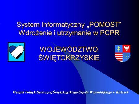 System Informatyczny POMOST Wdrożenie i utrzymanie w PCPR WOJEWÓDZTWO ŚWIĘTOKRZYSKIE Wydział Polityki Społecznej Świętokrzyskiego Urzędu Wojewódzkiego.