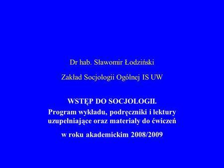 Dr hab. Sławomir Łodziński Zakład Socjologii Ogólnej IS UW WSTĘP DO SOCJOLOGII. Program wykładu, podręczniki i lektury uzupełniające oraz materiały do.