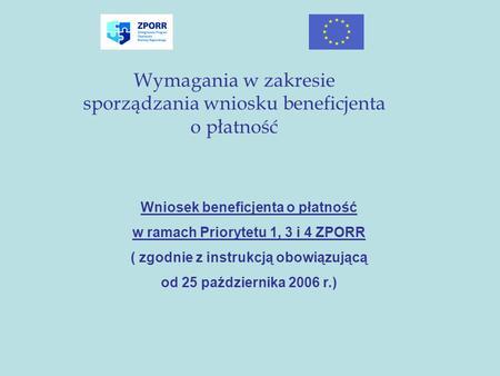 Wymagania w zakresie sporządzania wniosku beneficjenta o płatność Wniosek beneficjenta o płatność w ramach Priorytetu 1, 3 i 4 ZPORR ( zgodnie z instrukcją