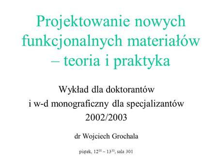 Projektowanie nowych funkcjonalnych materiałów – teoria i praktyka Wykład dla doktorantów i w-d monograficzny dla specjalizantów 2002/2003 dr Wojciech.