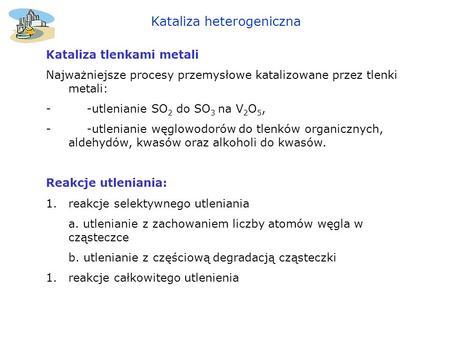 Kataliza heterogeniczna Kataliza tlenkami metali Najważniejsze procesy przemysłowe katalizowane przez tlenki metali: - -utlenianie SO 2 do SO 3 na V 2.
