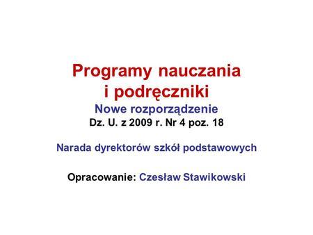 Programy nauczania i podręczniki Nowe rozporządzenie Dz. U. z 2009 r. Nr 4 poz. 18 Narada dyrektorów szkół podstawowych Opracowanie: Czesław Stawikowski.