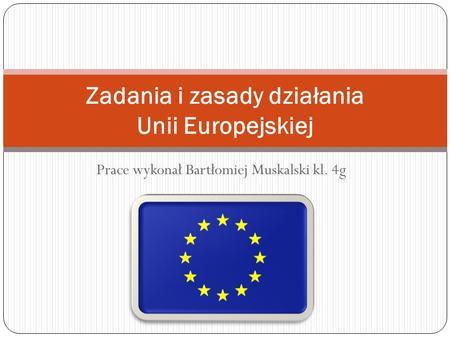 Prace wykonał Bartłomiej Muskalski kl. 4g Zadania i zasady działania Unii Europejskiej.