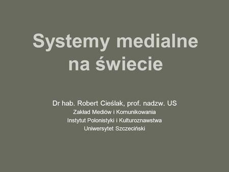 Systemy medialne na świecie Dr hab. Robert Cieślak, prof. nadzw. US Zakład Mediów i Komunikowania Instytut Polonistyki i Kulturoznawstwa Uniwersytet Szczeciński.
