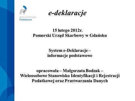 E-deklaracje 15 lutego 2012r. Pomorski Urząd Skarbowy w Gdańsku System e-Deklaracje – informacje podstawowe opracowała – Małgorzata Bodzak – Wieloosobowe.