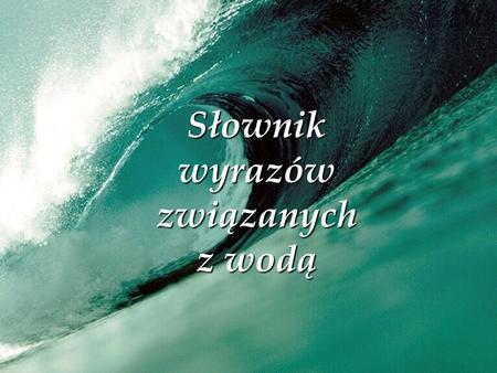 Słownik wyrazów związanych z wodą. Spis treści Wody podziemne Wody podziemne Wody gruntowe Wody gruntowe Wody głębinowe Wody głębinowe Źródło Zanieczyszczenia.