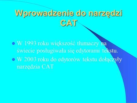 Wprowadzenie do narzędzi CAT W 1993 roku większość tłumaczy na świecie posługiwała się edytorami tekstu. W 2003 roku do edytorów tekstu dołączyły narzędzia.