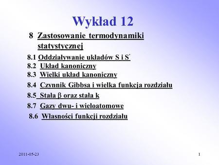 2011-05-2311 Wykład 12 8 Zastosowanie termodynamiki statystycznej 8.1 Oddziaływanie układów S i S 8.2 Układ kanoniczny 8.3 Wielki układ kanoniczny 8.4.