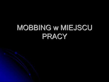 MOBBING w MIEJSCU PRACY. Co to jest? Mobbing to coś więcej niż tylko zła atmosfera w pracy, Mobbing to coś więcej niż tylko zła atmosfera w pracy, coś