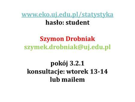 Www.eko.uj.edu.pl/statystyka hasło: student Szymon Drobniak szymek.drobniak@uj.edu.pl pokój 3.2.1 konsultacje: wtorek 13-14 lub mailem.