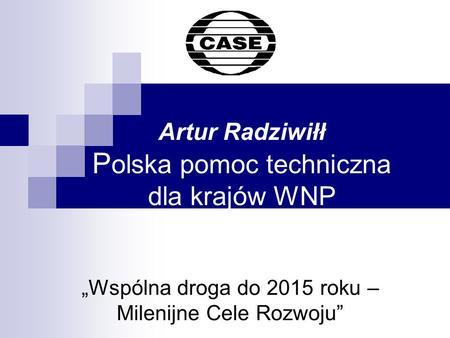 Artur Radziwiłł P olska pomoc techniczna dla krajów WNP Wspólna droga do 2015 roku – Milenijne Cele Rozwoju.
