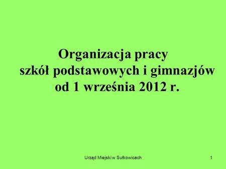 Urząd Miejski w Sułkowicach1 Organizacja pracy szkół podstawowych i gimnazjów od 1 września 2012 r.