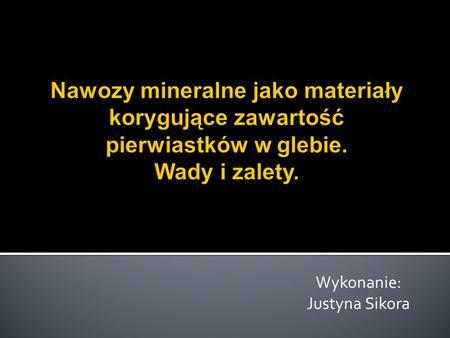 Wykonanie: Justyna Sikora. Definicja nawozów mineralnych. Cel nawożenia. Korzyści wynikające z nawożenia. Rola i znaczenie makro i mikroelementów w glebach.