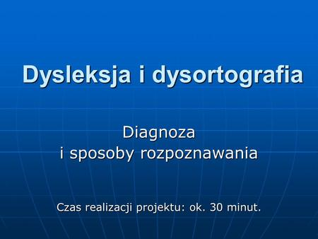 Dysleksja i dysortografia Diagnoza i sposoby rozpoznawania Czas realizacji projektu: ok. 30 minut.