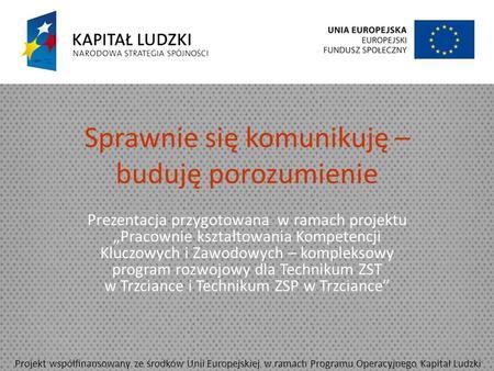 Sprawnie się komunikuję – buduję porozumienie Prezentacja przygotowana w ramach projektu Pracownie kształtowania Kompetencji Kluczowych i Zawodowych –