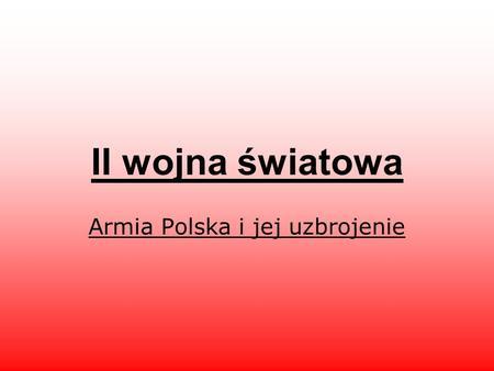 II wojna światowa Armia Polska i jej uzbrojenie. Państwo Polskie, odrodzone po stu dwudziestu trzech latach niewoli jako II Rzeczpospolita, nie przestało.