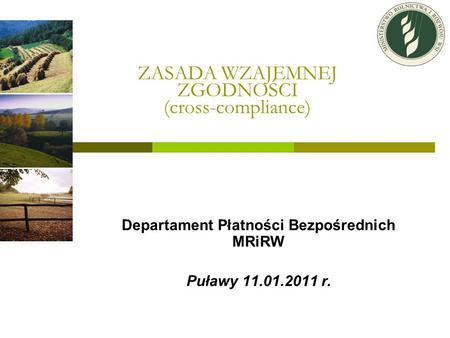 ZASADA WZAJEMNEJ ZGODNOŚCI (cross-compliance) Departament Płatności Bezpośrednich MRiRW Puławy 11.01.2011 r.