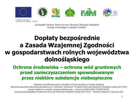 Dopłaty bezpośrednie a Zasada Wzajemnej Zgodności w gospodarstwach rolnych województwa dolnośląskiego 1 Szkolenie współfinansowane ze środków Unii Europejskiej.