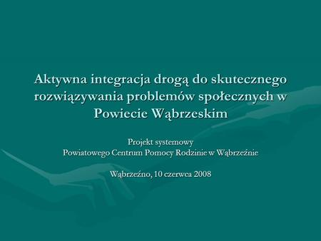 Aktywna integracja drogą do skutecznego rozwiązywania problemów społecznych w Powiecie Wąbrzeskim Projekt systemowy Powiatowego Centrum Pomocy Rodzinie.